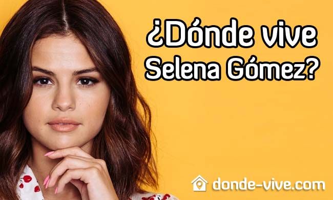 Dónde vive Selena Gómez